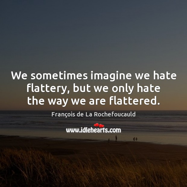 Image, We sometimes imagine we hate flattery, but we only hate the way we are flattered.