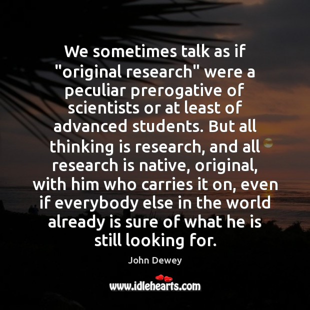"""We sometimes talk as if """"original research"""" were a peculiar prerogative of John Dewey Picture Quote"""