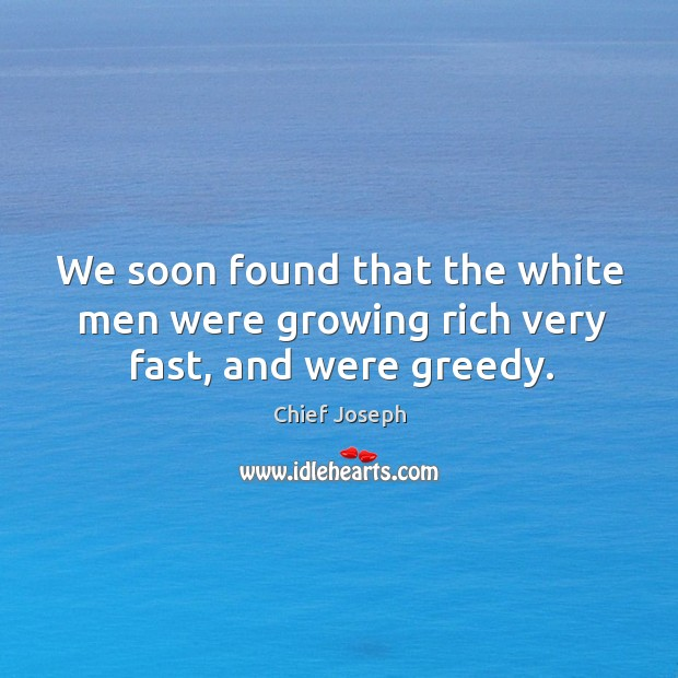 We soon found that the white men were growing rich very fast, and were greedy. Chief Joseph Picture Quote