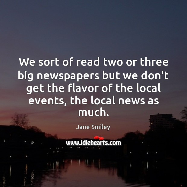 We sort of read two or three big newspapers but we don't Jane Smiley Picture Quote