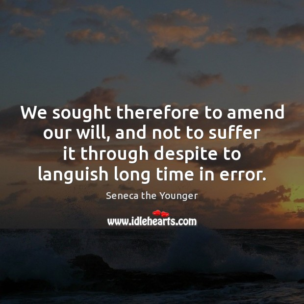 We sought therefore to amend our will, and not to suffer it Seneca the Younger Picture Quote
