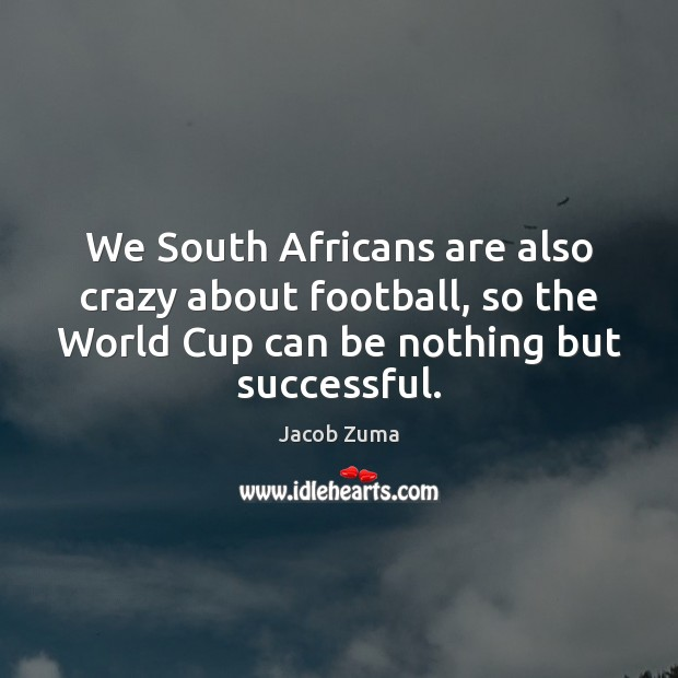 We South Africans are also crazy about football, so the World Cup Football Quotes Image