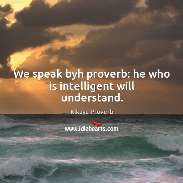 We speak byh proverb: he who is intelligent will understand. Kikuyu Proverbs Image