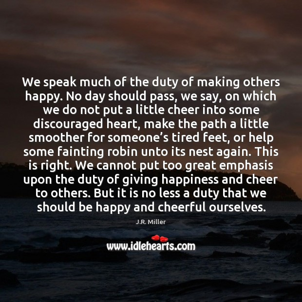 Image, We speak much of the duty of making others happy. No day