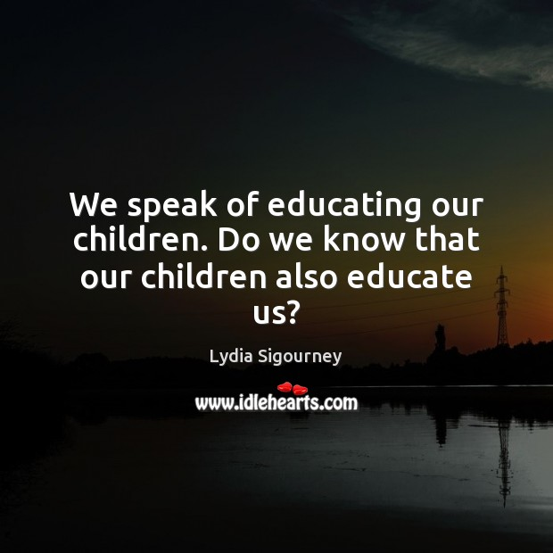 Image, We speak of educating our children. Do we know that our children also educate us?