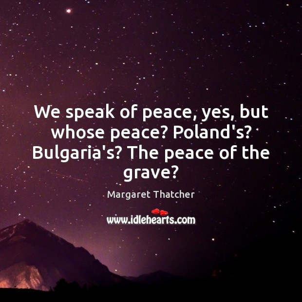 We speak of peace, yes, but whose peace? Poland's? Bulgaria's? The peace of the grave? Image