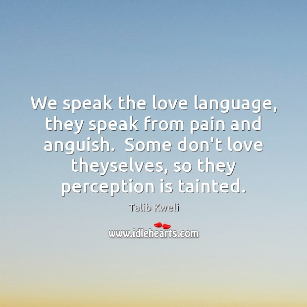 We speak the love language, they speak from pain and anguish.  Some Perception Quotes Image