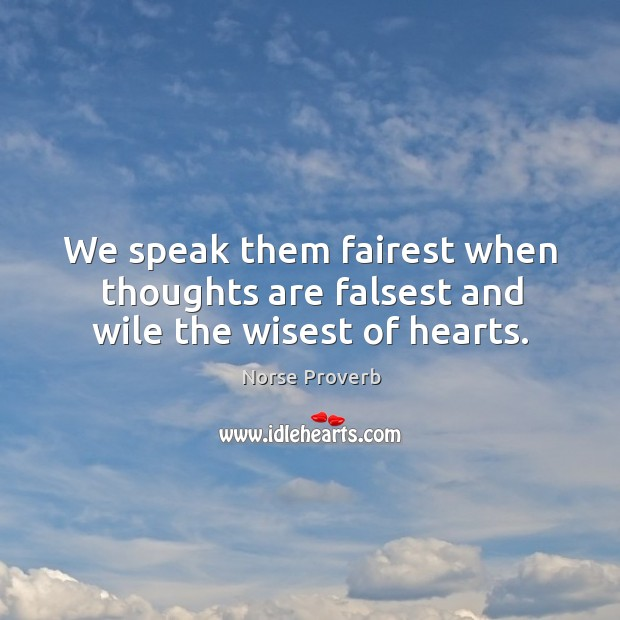 We speak them fairest when thoughts are falsest and wile the wisest of hearts. Norse Proverbs Image