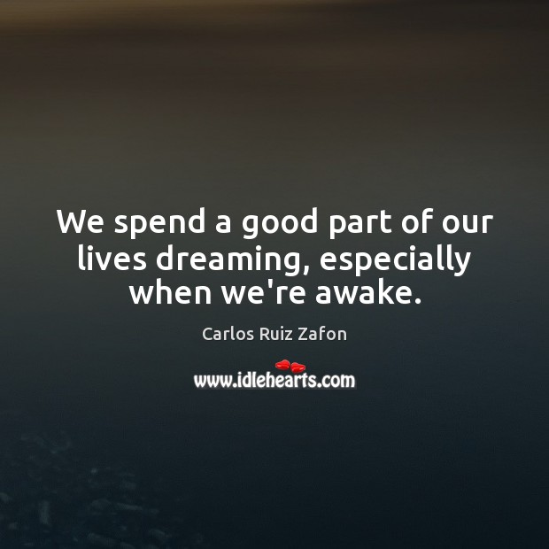 We spend a good part of our lives dreaming, especially when we're awake. Carlos Ruiz Zafon Picture Quote