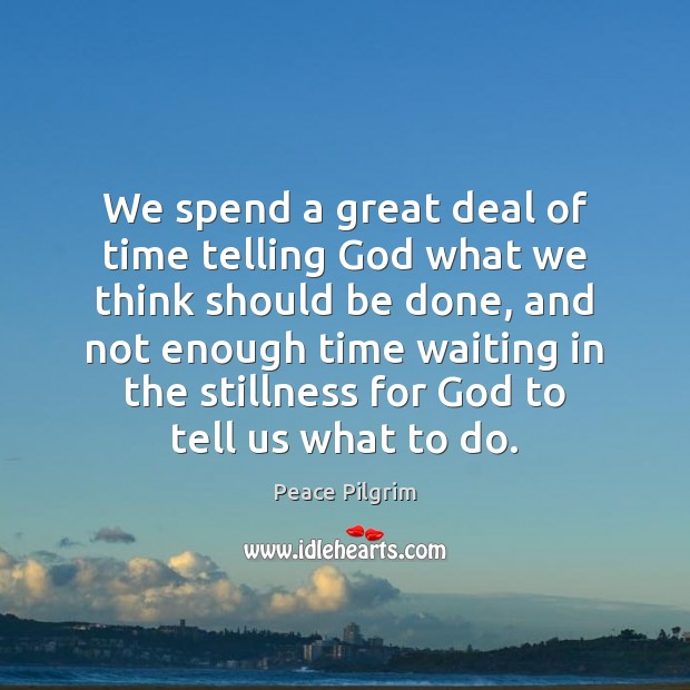 We spend a great deal of time telling God what we think Peace Pilgrim Picture Quote