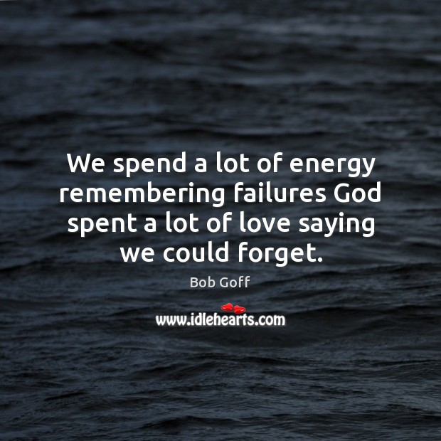 We spend a lot of energy remembering failures God spent a lot Bob Goff Picture Quote