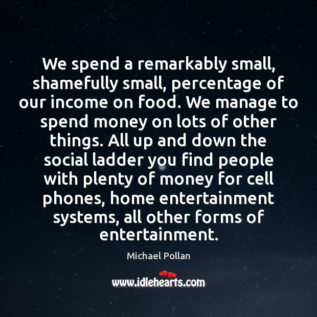 We spend a remarkably small, shamefully small, percentage of our income on Michael Pollan Picture Quote