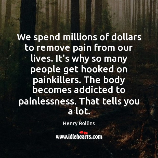 We spend millions of dollars to remove pain from our lives. It's Image