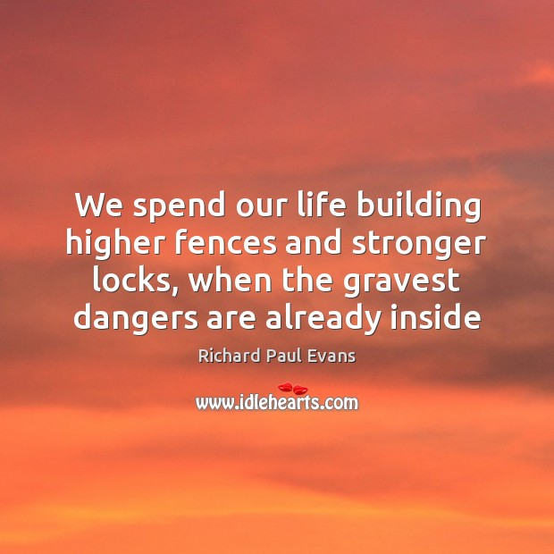 We spend our life building higher fences and stronger locks, when the Image