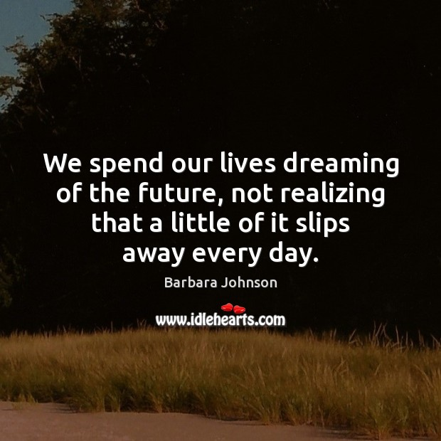 We spend our lives dreaming of the future, not realizing that a Barbara Johnson Picture Quote