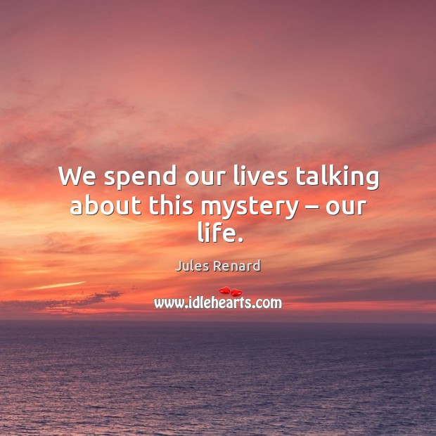 We spend our lives talking about this mystery – our life. Image