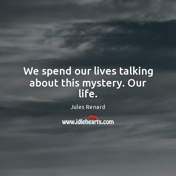 We spend our lives talking about this mystery. Our life. Jules Renard Picture Quote