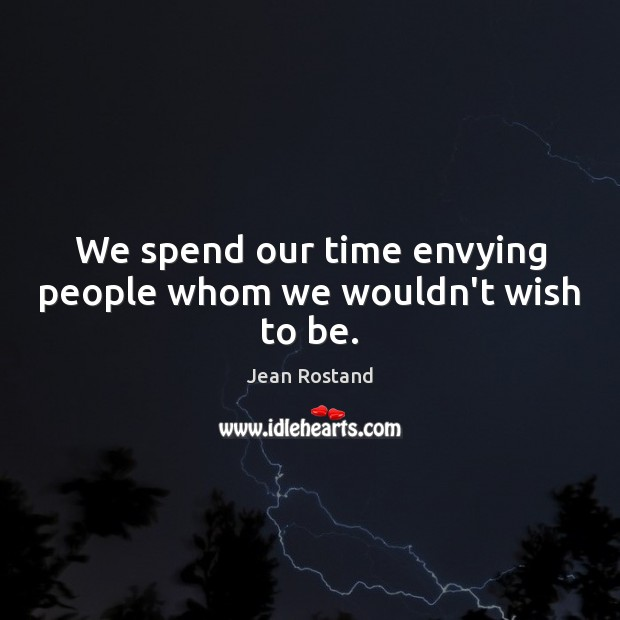 We spend our time envying people whom we wouldn't wish to be. Jean Rostand Picture Quote