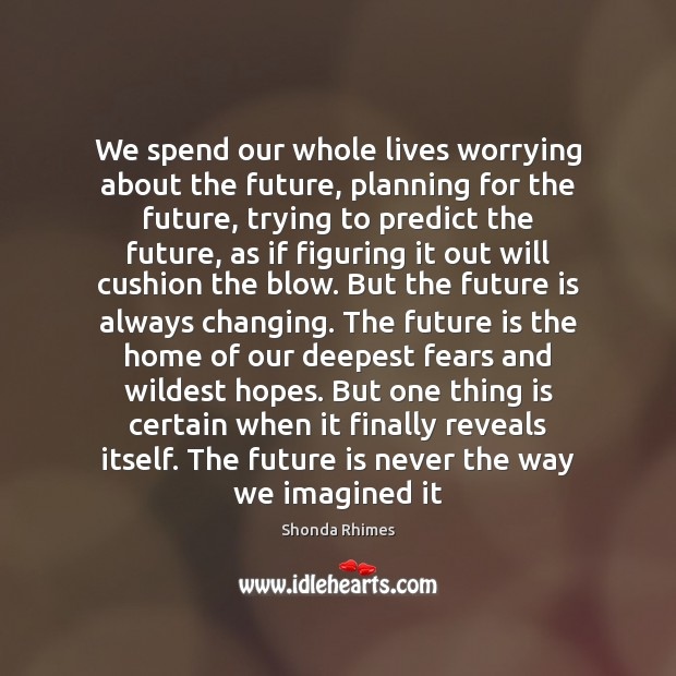 Image, We spend our whole lives worrying about the future, planning for the