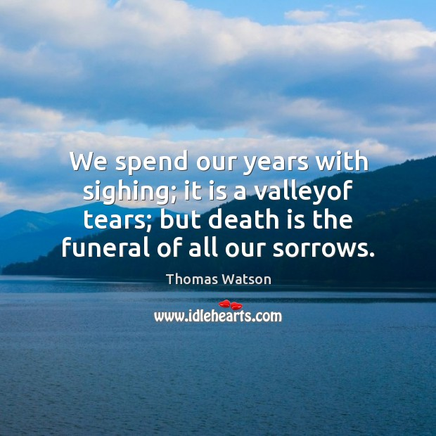 We spend our years with sighing; it is a valleyof tears; but Thomas Watson Picture Quote