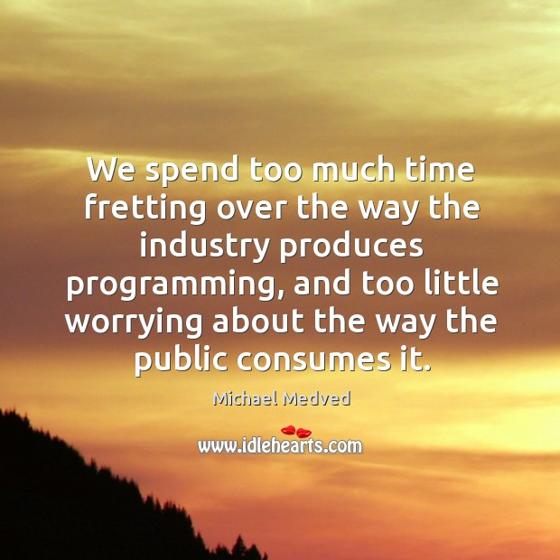 We spend too much time fretting over the way the industry produces programming, and too little Image