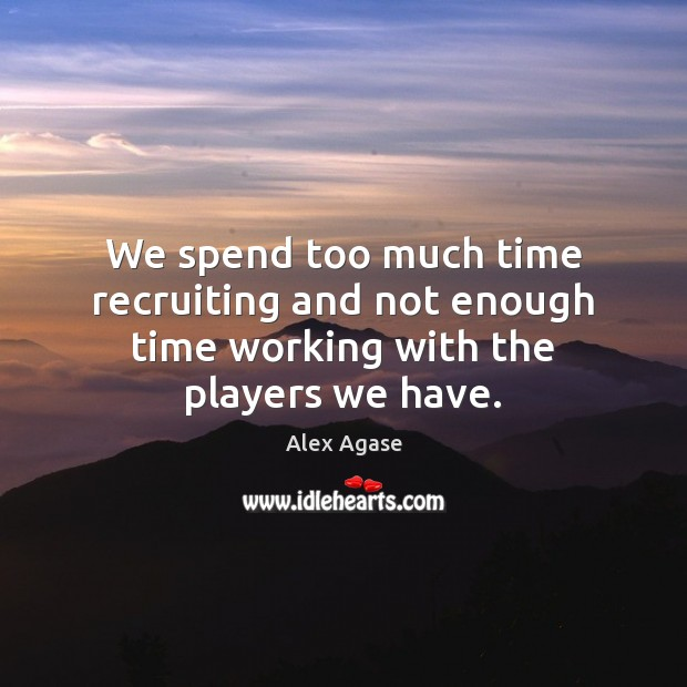 Image, We spend too much time recruiting and not enough time working with the players we have.