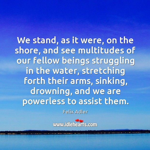 We stand, as it were, on the shore, and see multitudes of our fellow beings struggling in the water Felix Adler Picture Quote