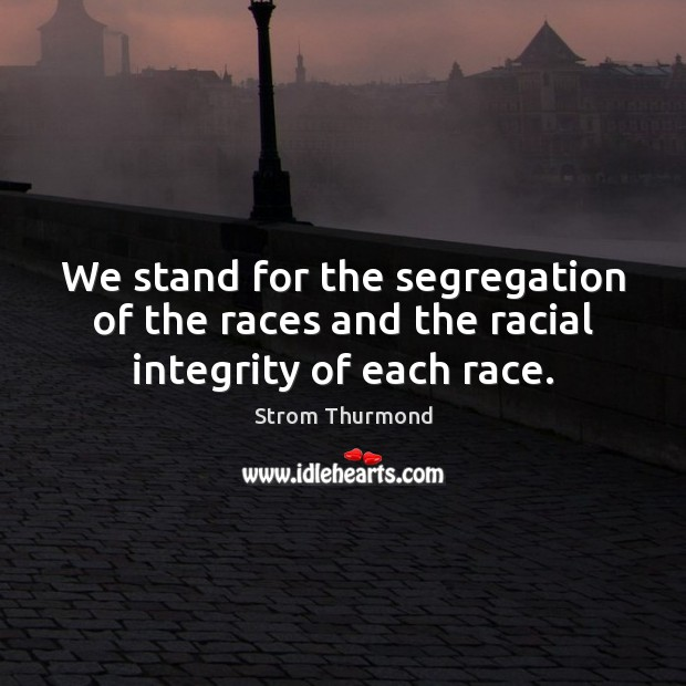 We stand for the segregation of the races and the racial integrity of each race. Image