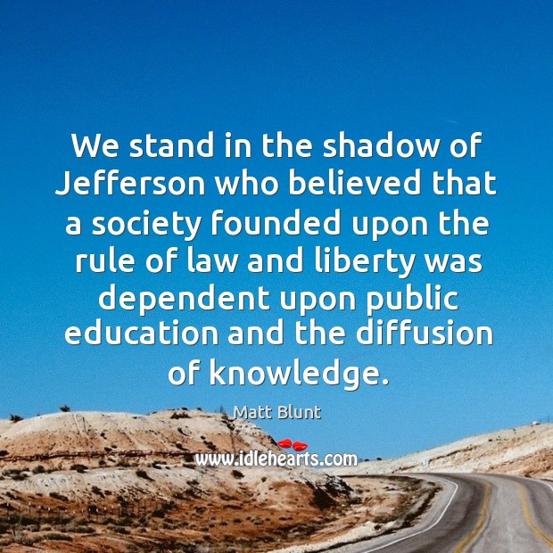 We stand in the shadow of jefferson who believed that a society founded upon the rule Matt Blunt Picture Quote