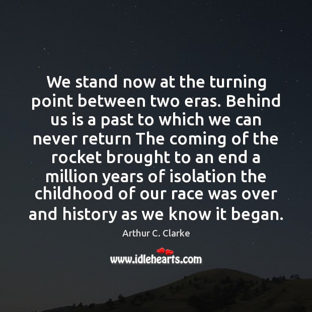 We stand now at the turning point between two eras. Behind us Arthur C. Clarke Picture Quote