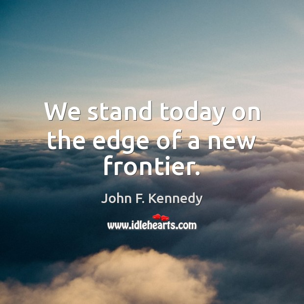 We stand today on the edge of a new frontier. John F. Kennedy Picture Quote