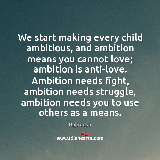 Image, We start making every child ambitious, and ambition means you cannot love;