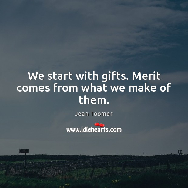 We start with gifts. Merit comes from what we make of them. Jean Toomer Picture Quote