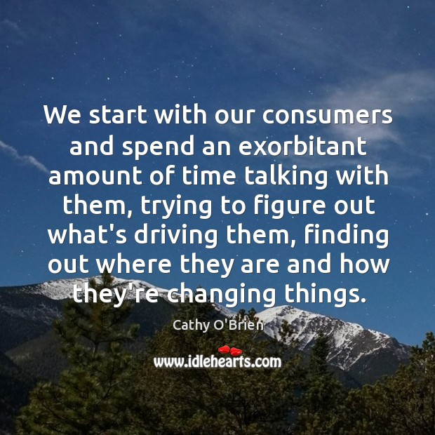 We start with our consumers and spend an exorbitant amount of time Image