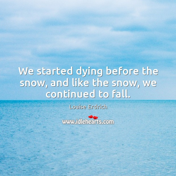 We started dying before the snow, and like the snow, we continued to fall. Louise Erdrich Picture Quote