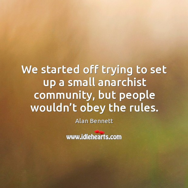 Image, We started off trying to set up a small anarchist community, but people wouldn't obey the rules.