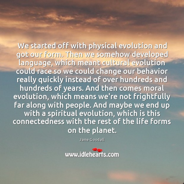 We started off with physical evolution and got our form. Then we Jane Goodall Picture Quote