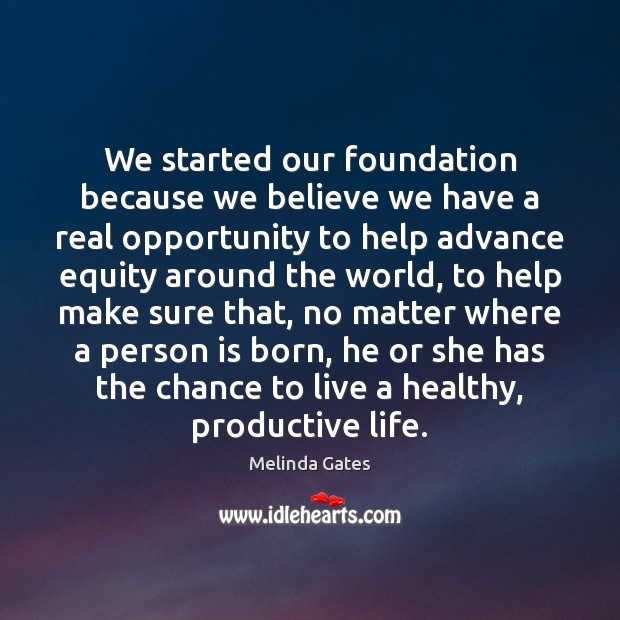 We started our foundation because we believe we have a real opportunity Melinda Gates Picture Quote