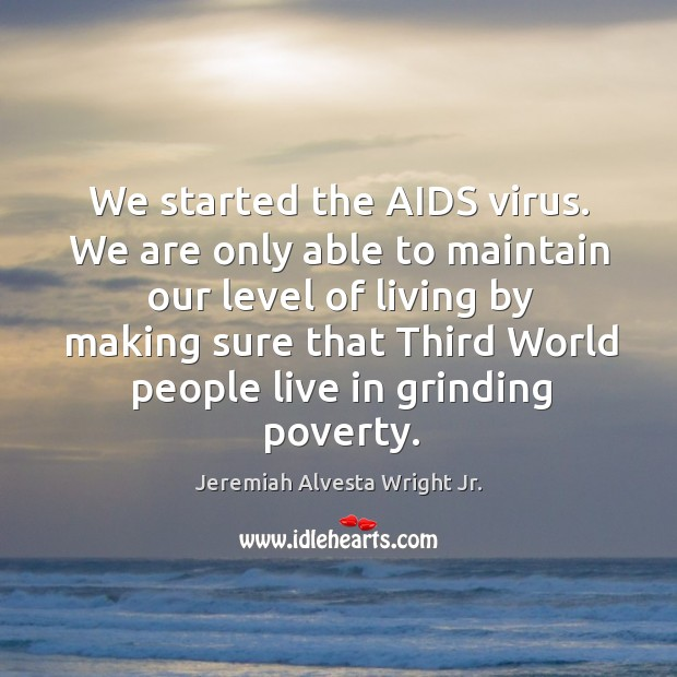 We started the aids virus. We are only able to maintain our level of living by Image