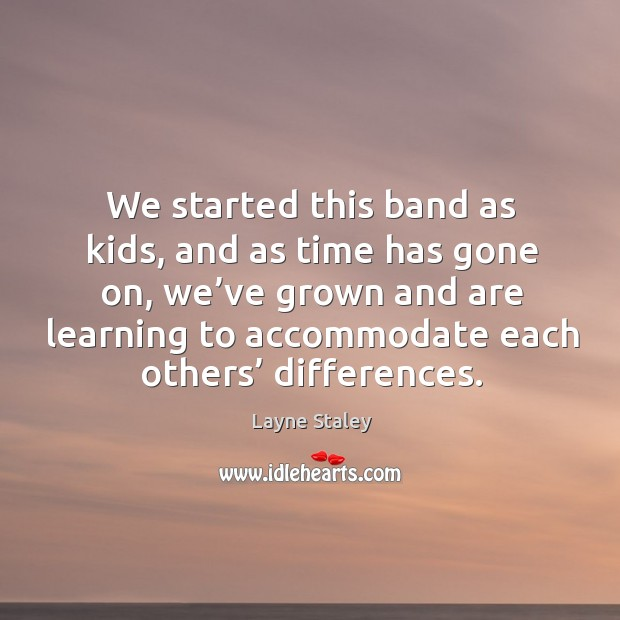 We started this band as kids, and as time has gone on, we've grown and are learning to accommodate each others' differences. Layne Staley Picture Quote