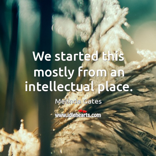 We started this mostly from an intellectual place. Melinda Gates Picture Quote