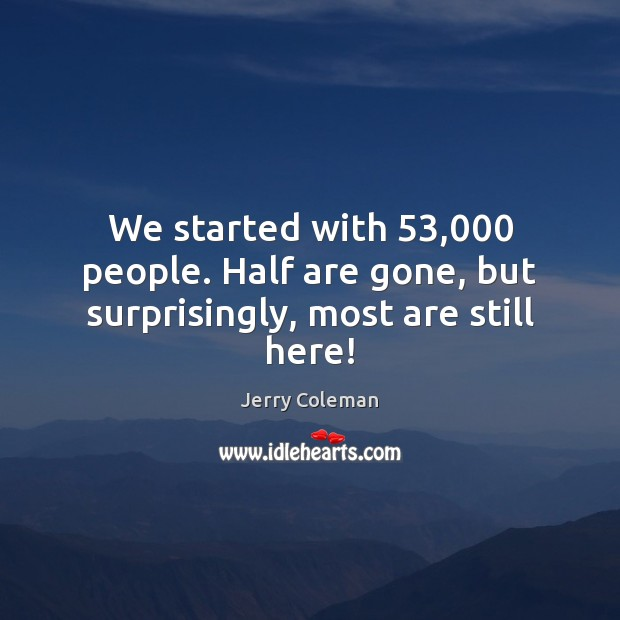 We started with 53,000 people. Half are gone, but surprisingly, most are still here! Image