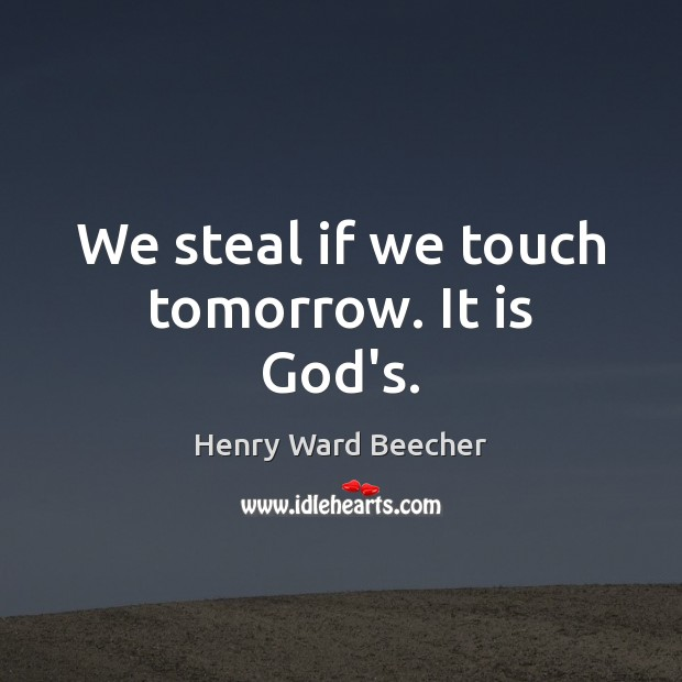 We steal if we touch tomorrow. It is God's. Henry Ward Beecher Picture Quote