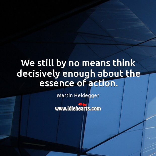 We still by no means think decisively enough about the essence of action. Image