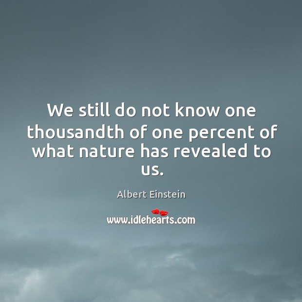 We still do not know one thousandth of one percent of what nature has revealed to us. Image