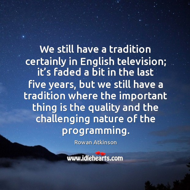 We still have a tradition certainly in english television Image