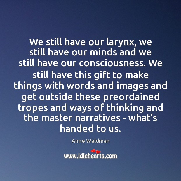 We still have our larynx, we still have our minds and we Anne Waldman Picture Quote