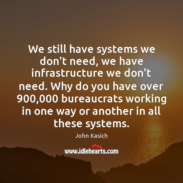 We still have systems we don't need, we have infrastructure we don't John Kasich Picture Quote