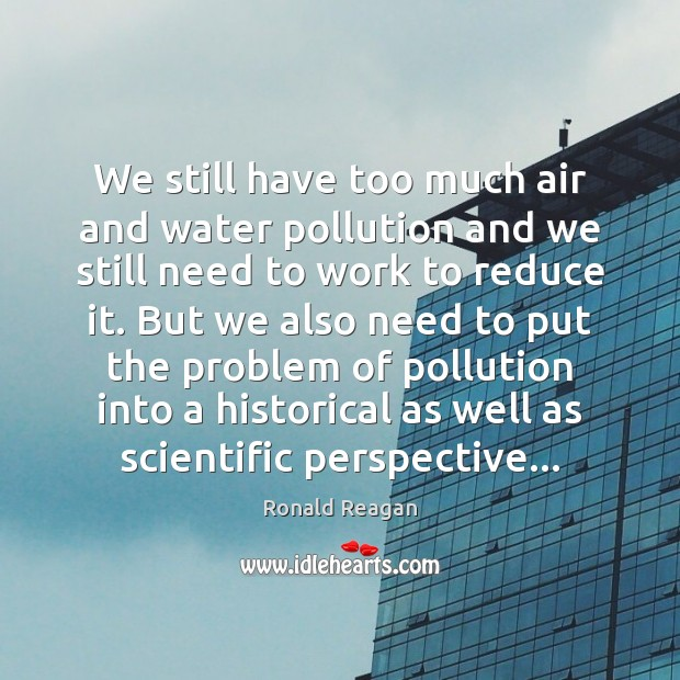 We still have too much air and water pollution and we still Ronald Reagan Picture Quote
