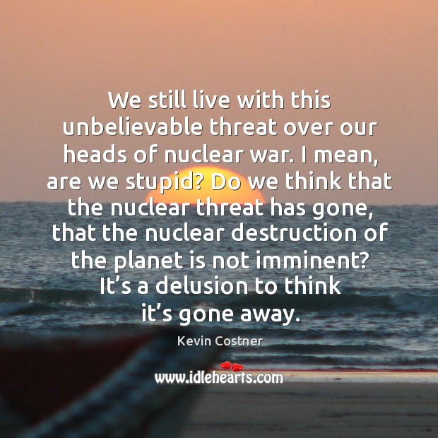 We still live with this unbelievable threat over our heads of nuclear war. Image